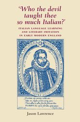 Who the Devil Taught Thee So Much Italian?Italian Language Learning and Literary Imitation in Early Modern England