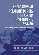Anglo-German Relations During the Labour Governments 1964-70NATO Strategy, Detente and European Integration