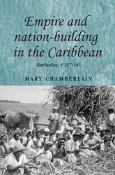 Empire and Nation-Building in the CaribbeanBarbados, 1937-66