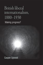 British Liberal Internationalism, 1880-1930Making Progress?$