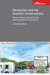 Devolution and the Scottish ConservativesBanal Activism, Electioneering and the Politics of Irrelevance