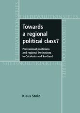 Towards a Regional Political Class?: Professional Politicians and Regional Institutions in Catalonia and Scotland