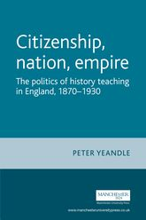 Citizenship, Nation, EmpireThe Politics of History Teaching in England, 1870-1930$