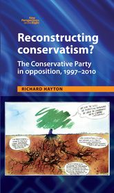 Reconstructing Conservatism?: The Conservative party in opposition, 1997-2010