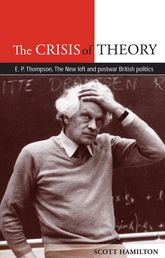 The Crisis of TheoryE.P. Thompson, the New Left and Postwar British Politics