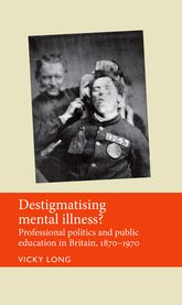 Destigmatising mental illness?: Professional politics and public education in Britain, 1870-1970
