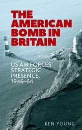 The American Bomb in Britain – Us Air Forces' Strategic Presence, 1946-64 - Manchester Scholarship Online
