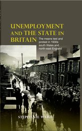Unemployment and the state in BritainThe means test and protest in 1930s south Wales and north-east England$