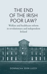 The End of the Irish Poor Law?Welfare and healthcare reform in revolutionary and independent Ireland