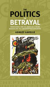 The politics of betrayal: Renegades and ex-radicals from Mussolini to Christopher Hitchens