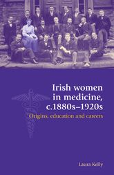 Irish Women in Medicine, c. 1880s-1920s: Origins, Education and Careers