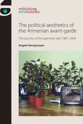 The Political Aesthetics of the Armenian Avant-Garde – The Journey of the 'Painterly Real', 1987-2004 | Manchester Scholarship Online