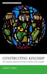 Constructing KingshipThe Capetian Monarchs of France and the Early Crusades