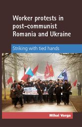 Worker protests in post-communist Romania and Ukraine: Striking with tied hands