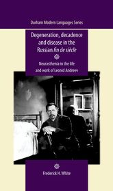Degeneration, decadence and disease in the Russian fin de siècleNeurasthenia in the life and work of Leonid Andreev$
