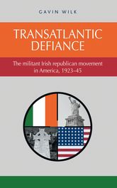Transatlantic defiance – The militant Irish republican movement in America, 1923-45 - Manchester Scholarship Online