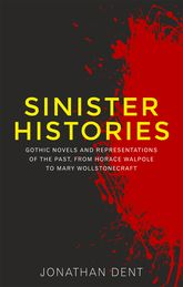 Sinister Histories: Gothic Novels and Representations of the Past, From Horace Walpole to Mary Wollstonecraft