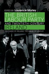 The British Labour Party and Twentieth-Century IrelandThe cause of Ireland, the cause of Labour