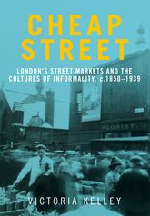 Cheap StreetLondon's street markets and the cultures of informality, c. 1850-1939