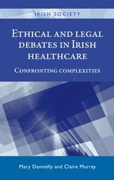 Ethical and Legal Debates In Irish Healthcare – Confronting complexities - Manchester Scholarship Online