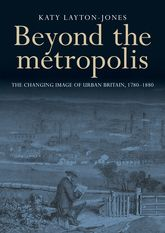 Beyond the Metropolis: The Changing Image of Urban Britain, 1780-1880