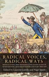Radical Voices, Radical Ways: Articulating and Disseminating Radicalism in Seventeenth- and Eighteenth-Century Britain