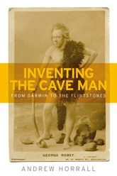 Inventing the Cave ManFrom Darwin to the Flintstones