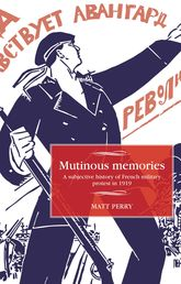 Mutinous Memories: A Subjective History of French Military Protest in 1919