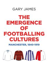 The Emergence of Footballing Cultures – Manchester, 1840-1919 - Manchester Scholarship Online
