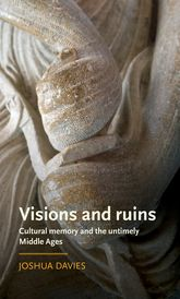 Visions and ruins – Cultural memory and the untimely Middle Ages - Manchester Scholarship Online