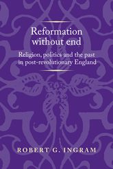 Reformation without endReligion, politics and the past in post-revolutionary England