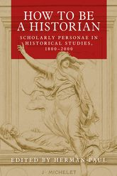 How to be a HistorianScholarly Personae in Historical Studies, 1800-2000