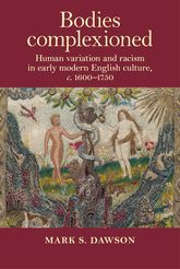 Bodies ComplexionedHuman Variation and Racism in Early Modern English Culture, C. 1600-1750