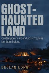 Ghost-Haunted LandContemporary Art and Post-Troubles Northern Ireland